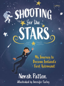 Shooting for the Stars – My Journey to Become Ireland's First Astronaut – Norah Patten, illustrated by Jennifer Farley